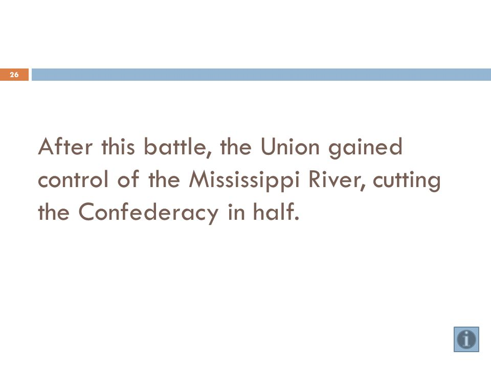After this battle, the Union gained control of the Mississippi River, cutting the Confederacy in half.