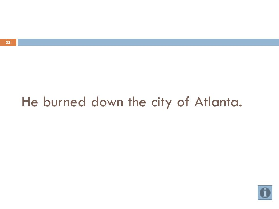 He burned down the city of Atlanta. 28