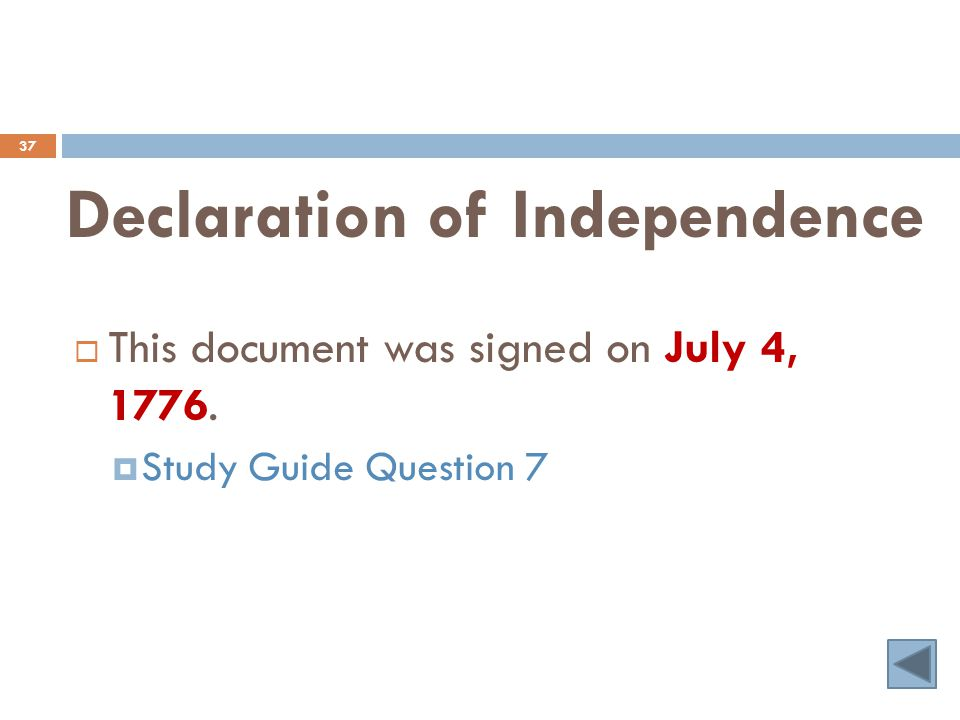Declaration of Independence 37  This document was signed on July 4, 1776.  Study Guide Question 7
