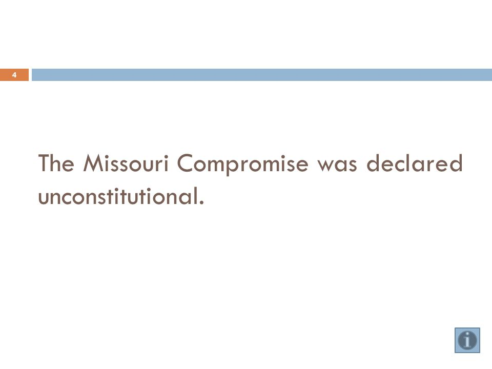 The Missouri Compromise was declared unconstitutional. 4