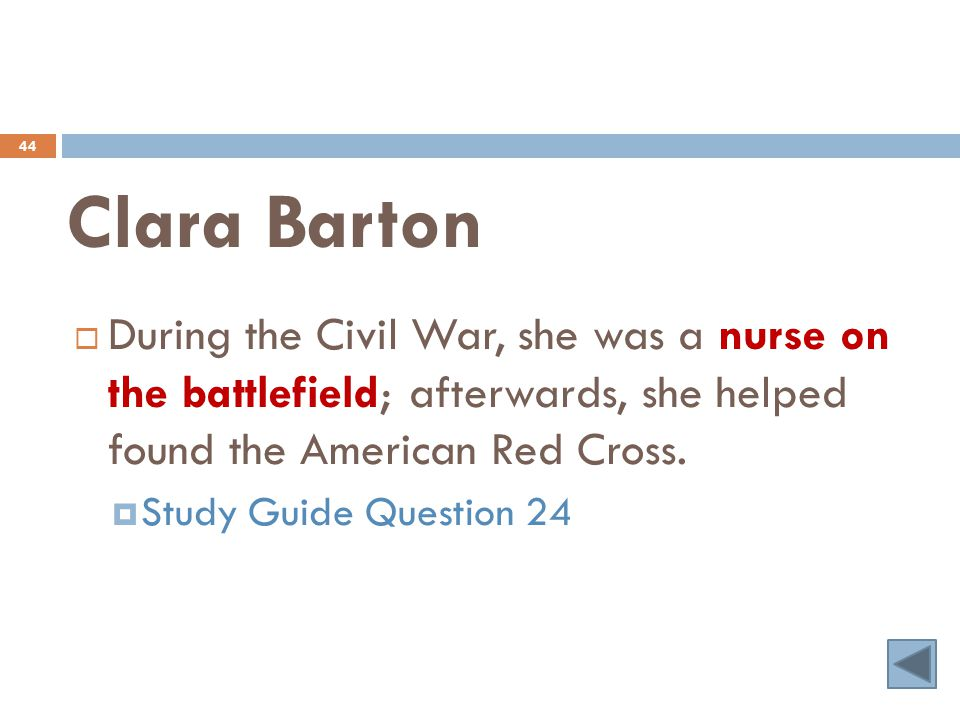 Clara Barton 44  During the Civil War, she was a nurse on the battlefield; afterwards, she helped found the American Red Cross.