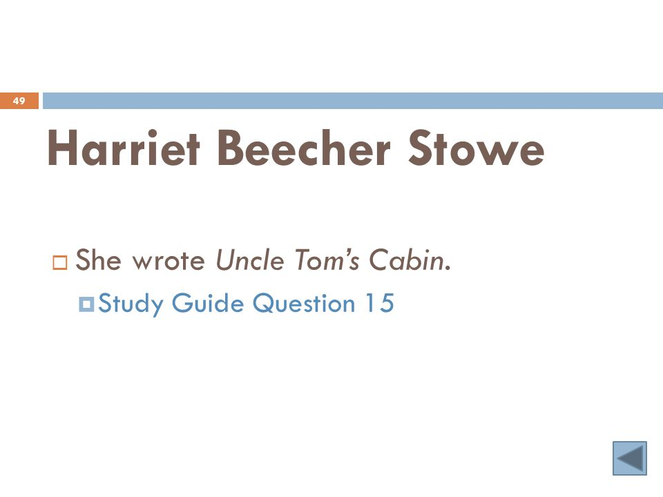 Harriet Beecher Stowe 49  She wrote Uncle Tom's Cabin.  Study Guide Question 15