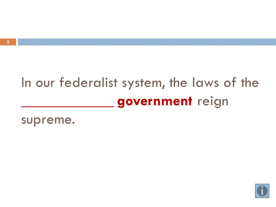 In our federalist system, the laws of the ____________ government reign supreme. 5