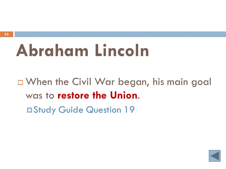 Abraham Lincoln 53  When the Civil War began, his main goal was to restore the Union.