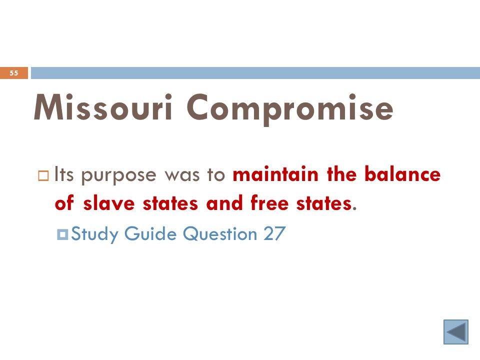 Missouri Compromise 55  Its purpose was to maintain the balance of slave states and free states.