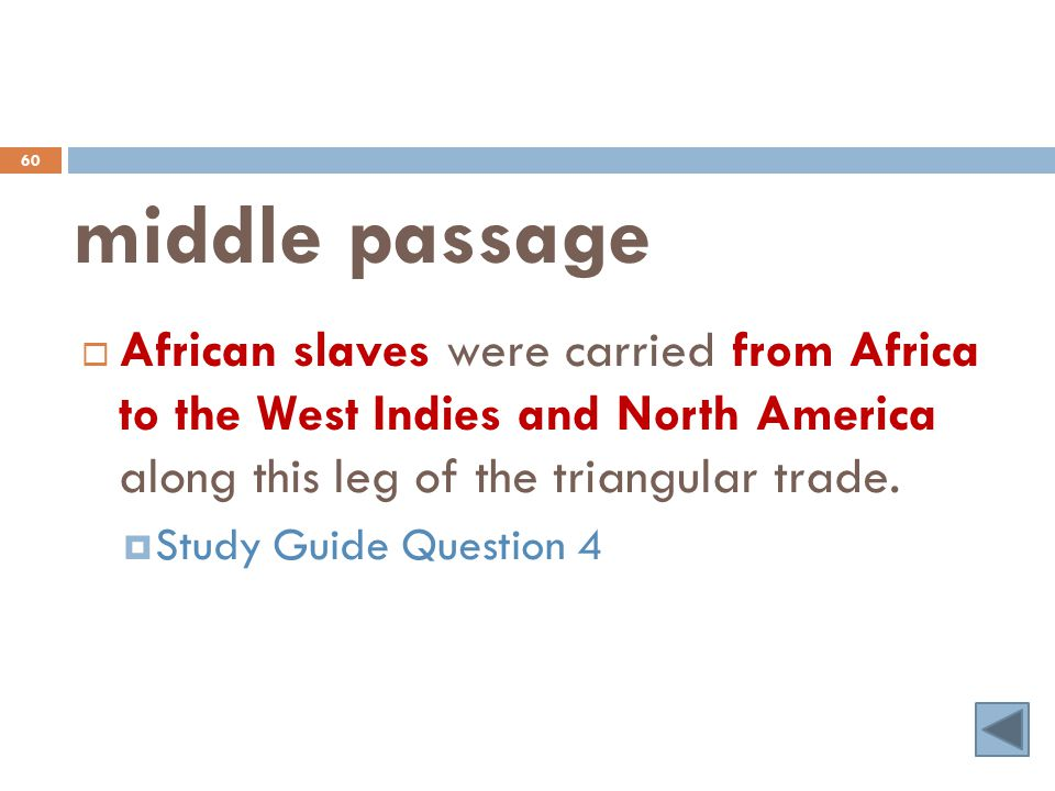 middle passage 60  African slaves were carried from Africa to the West Indies and North America along this leg of the triangular trade.