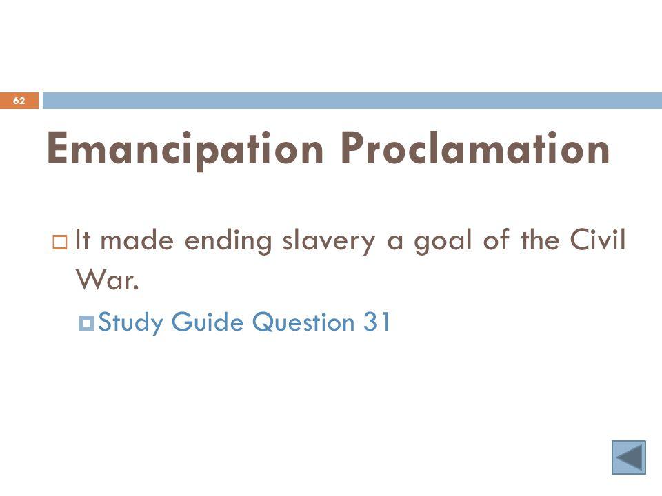 Emancipation Proclamation 62  It made ending slavery a goal of the Civil War.