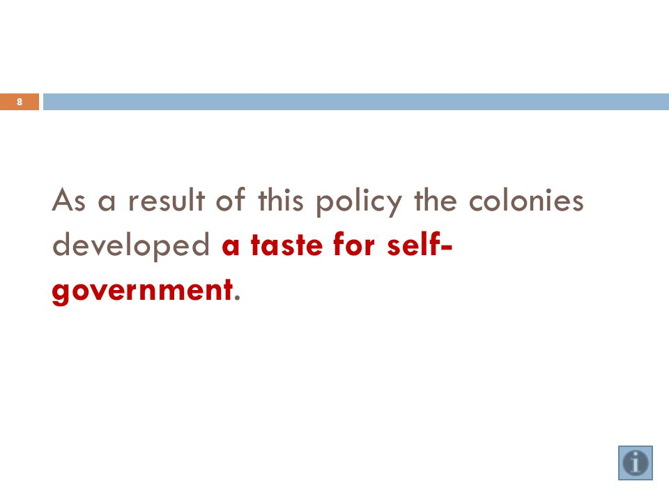 As a result of this policy the colonies developed a taste for self- government. 8