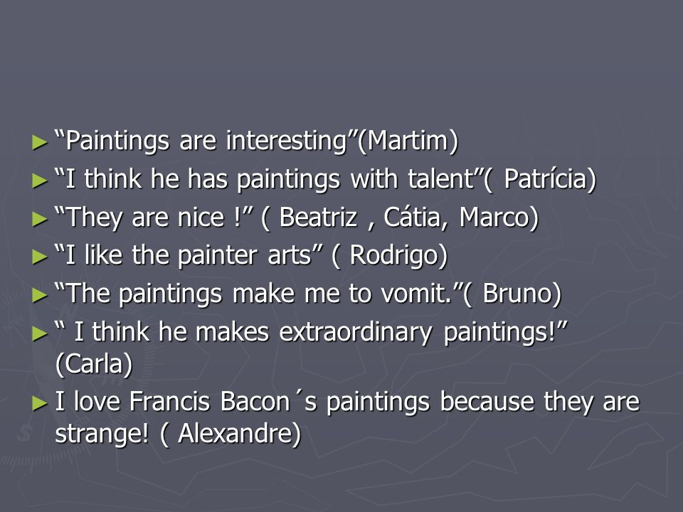 ► Paintings are interesting (Martim) ► I think he has paintings with talent ( Patrícia) ► They are nice ! ( Beatriz, Cátia, Marco) ► I like the painter arts ( Rodrigo) ► The paintings make me to vomit. ( Bruno) ► I think he makes extraordinary paintings! (Carla) ► I love Francis Bacon´s paintings because they are strange.