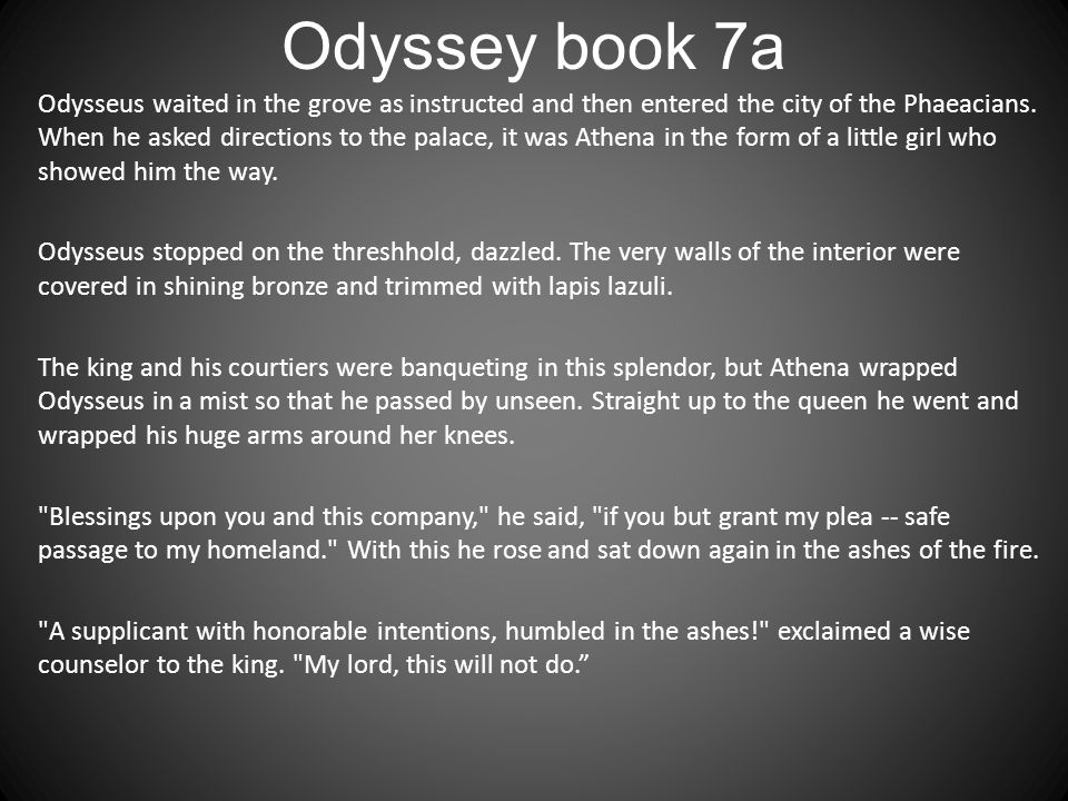 Odyssey book 7a Odysseus waited in the grove as instructed and then entered the city of the Phaeacians. When he asked directions to the palace, it was