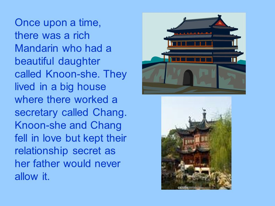 Once upon a time, there was a rich Mandarin who had a beautiful daughter called Knoon-she. They lived in a big house where there worked a secretary ca