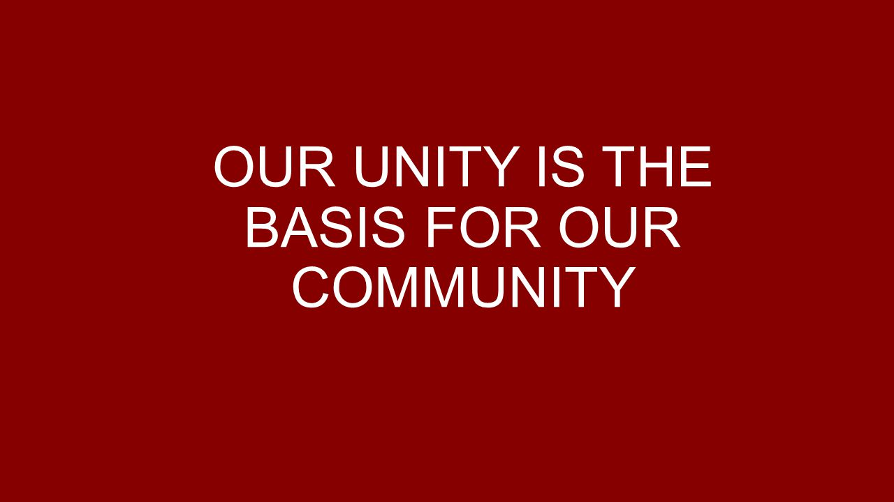 OUR UNITY IS THE BASIS FOR OUR COMMUNITY