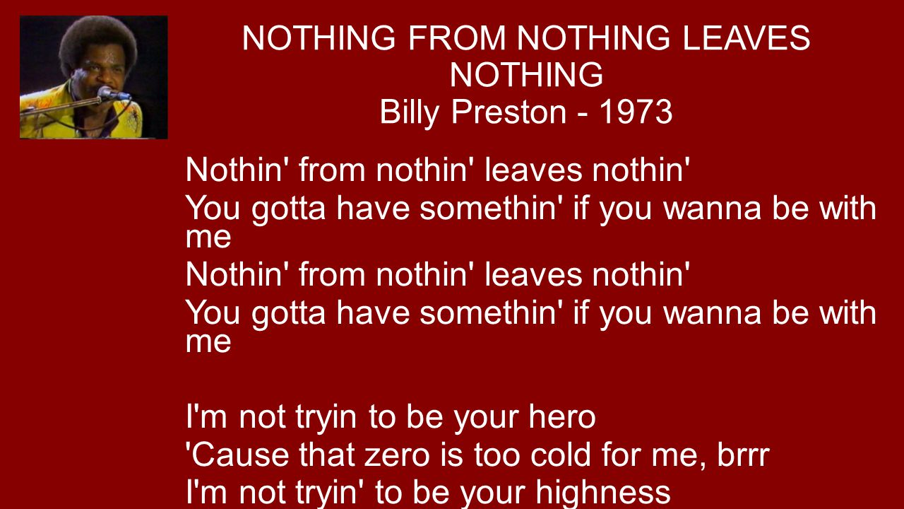 NOTHING FROM NOTHING LEAVES NOTHING Billy Preston - 1973 Nothin' from nothin' leaves nothin' You gotta have somethin' if you wanna be with me Nothin'