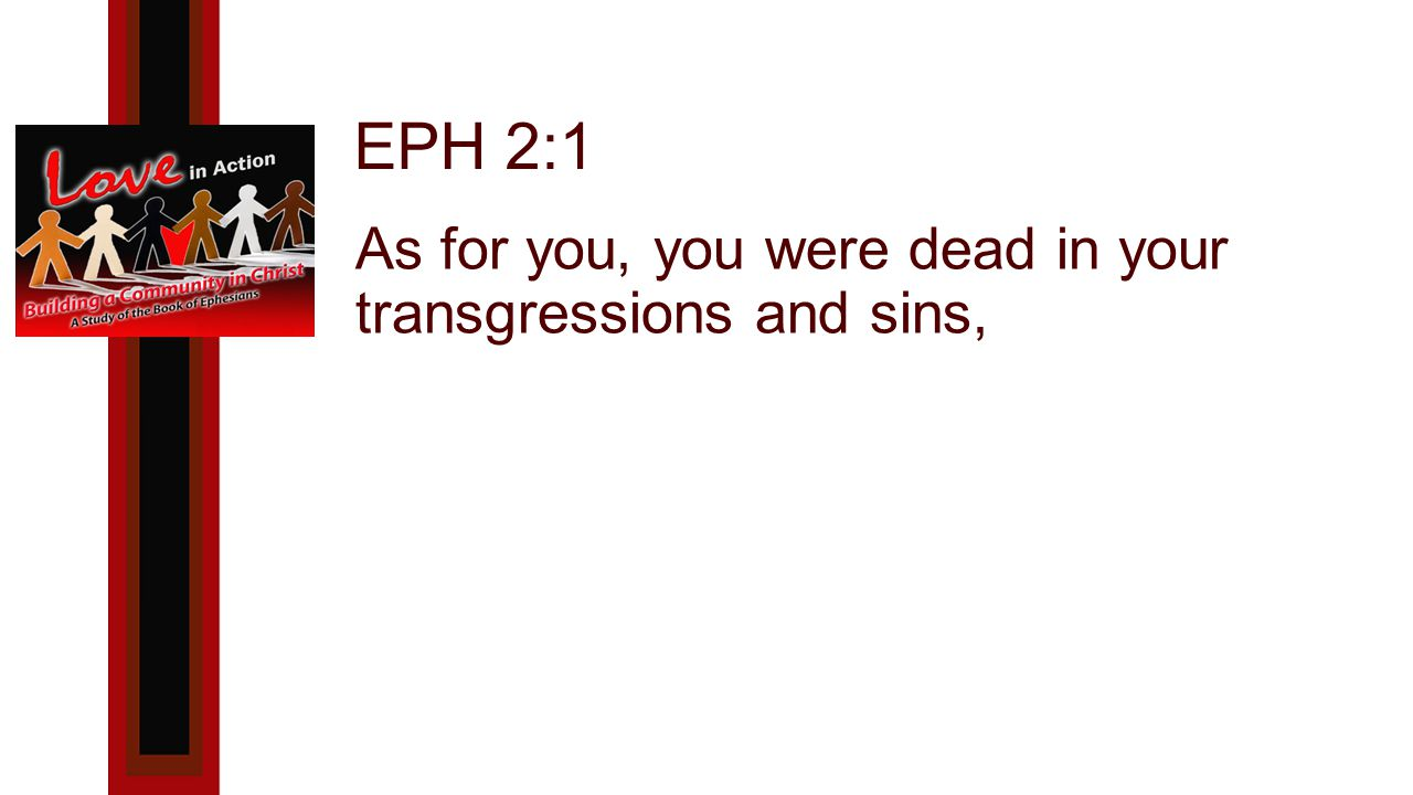 EPH 2:1 As for you, you were dead in your transgressions and sins,