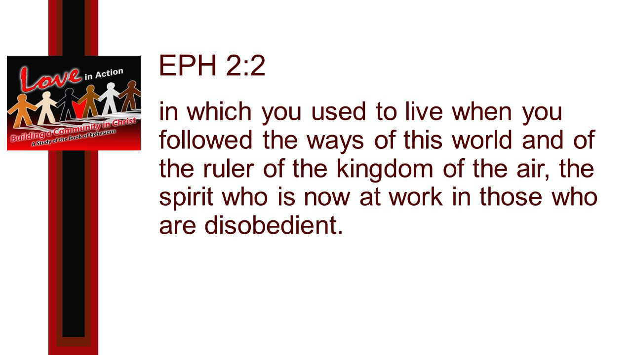 EPH 2:2 in which you used to live when you followed the ways of this world and of the ruler of the kingdom of the air, the spirit who is now at work in those who are disobedient.