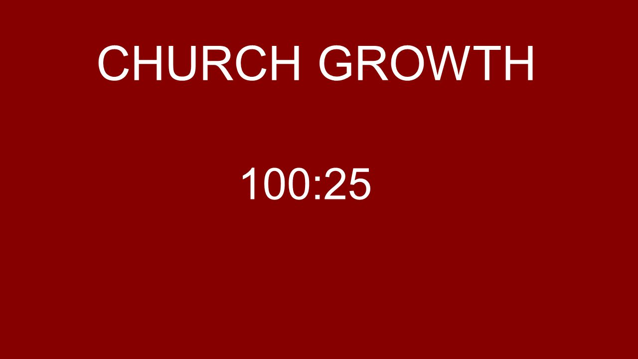 CHURCH GROWTH 100:25