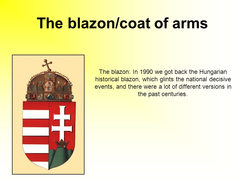 The blazon/coat of arms The blazon: In 1990 we got back the Hungarian historical blazon, which glints the national decisive events, and there were a lot of different versions in the past centuries.