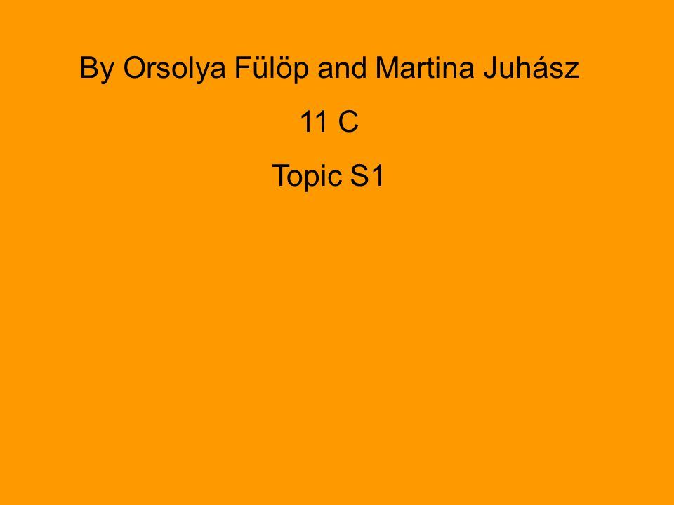 By Orsolya Fülöp and Martina Juhász 11 C Topic S1