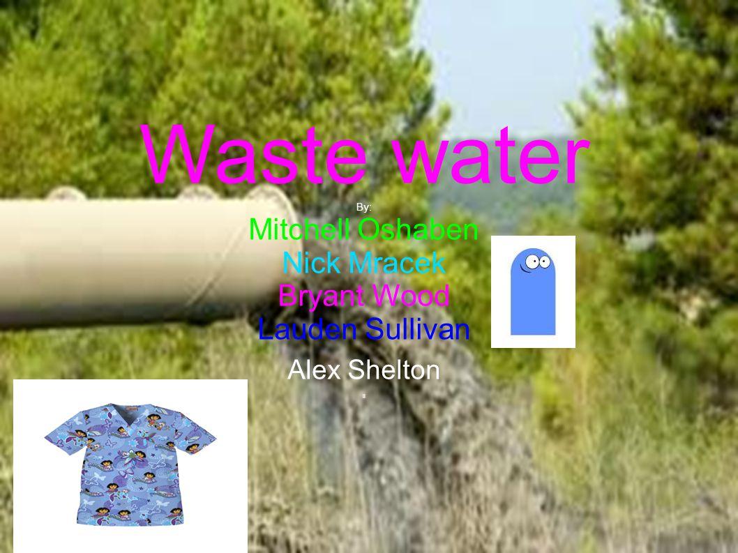 Waste water By: Mitchell Oshaben Nick Mracek Bryant Wood Lauden Sullivan Alex Shelton ll