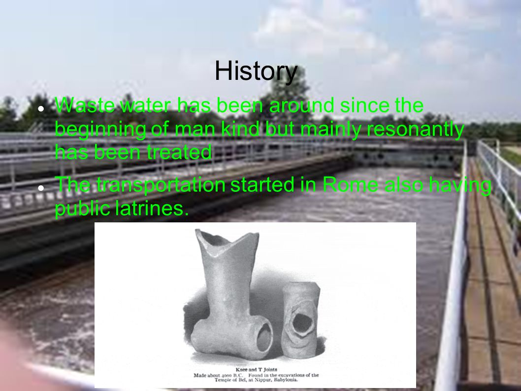 History Waste water has been around since the beginning of man kind but mainly resonantly has been treated The transportation started in Rome also hav