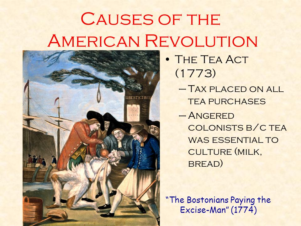 Causes of the American Revolution The Tea Act (1773) –Tax placed on all tea purchases –Angered colonists b/c tea was essential to culture (milk, bread