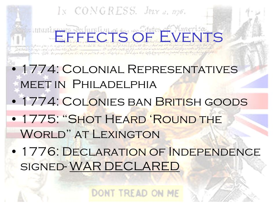"Effects of Events 1774: Colonial Representatives meet in Philadelphia 1774: Colonies ban British goods 1775: ""Shot Heard 'Round the World"" at Lexingto"