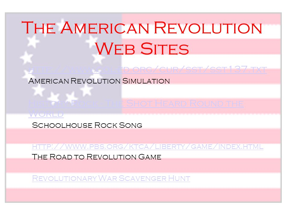 The American Revolution Web Sites http://www.col-ed.org/cur/sst/sst137.txt American Revolution Simulation History Rock - The Shot Heard Round the Worl