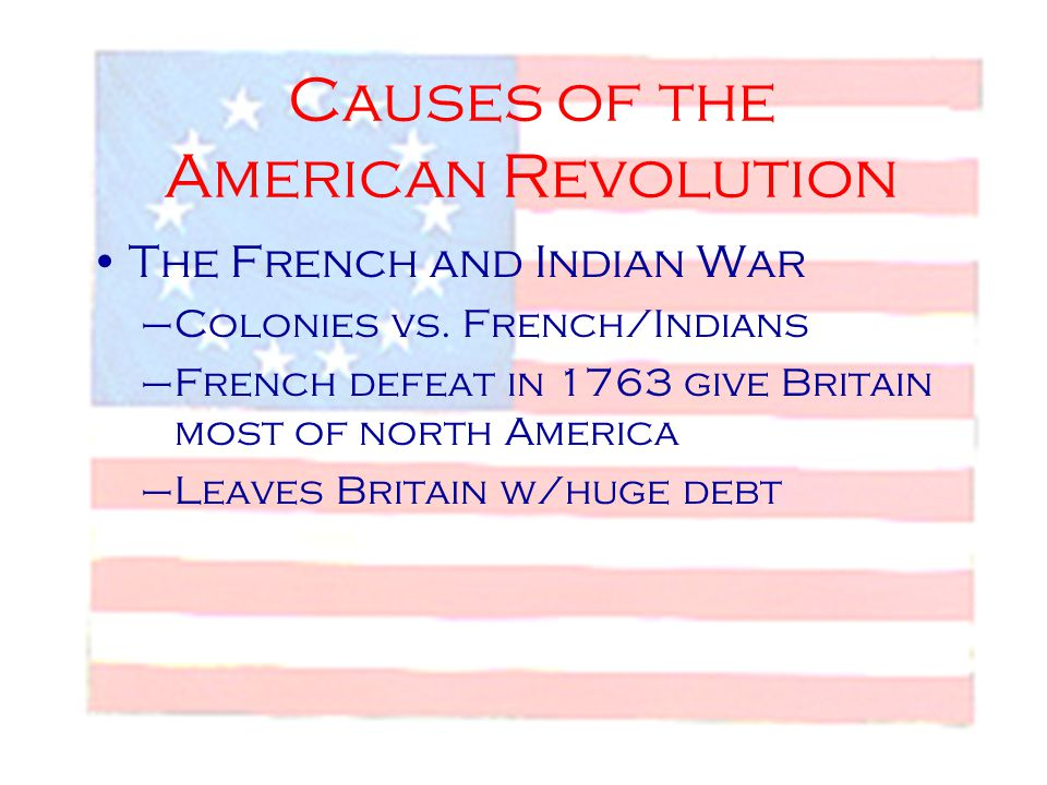 Causes of the American Revolution The French and Indian War –Colonies vs. French/Indians –French defeat in 1763 give Britain most of north America –Le