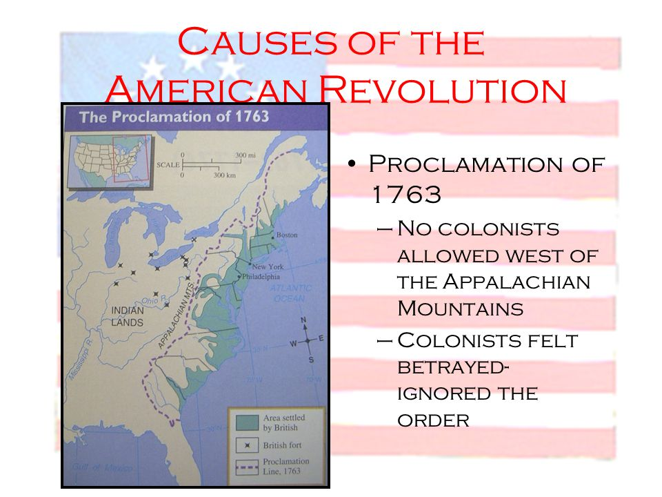 Causes of the American Revolution Proclamation of 1763 –No colonists allowed west of the Appalachian Mountains –Colonists felt betrayed- ignored the o