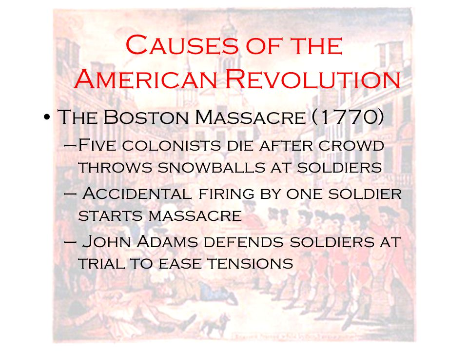 Causes of the American Revolution The Boston Massacre (1770) –Five colonists die after crowd throws snowballs at soldiers – Accidental firing by one s