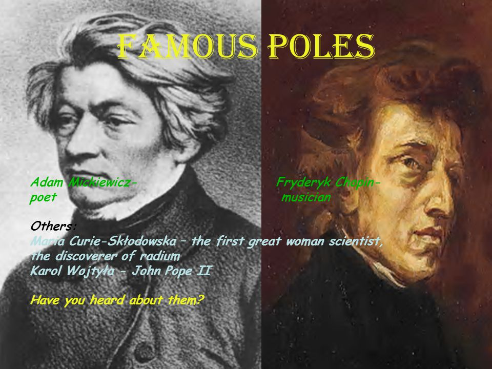 FAMOUS POLES Adam Mickiewicz- Fryderyk Chopin- poet musician Others: Maria Curie-Skłodowska – the first great woman scientist, the discoverer of radium Karol Wojtyła - John Pope II Have you heard about them?