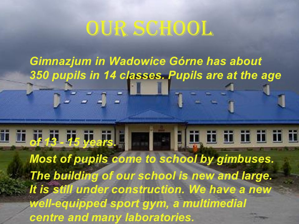 OUR SCHOOL Gimnazjum in Wadowice Górne has about 350 pupils in 14 classes.