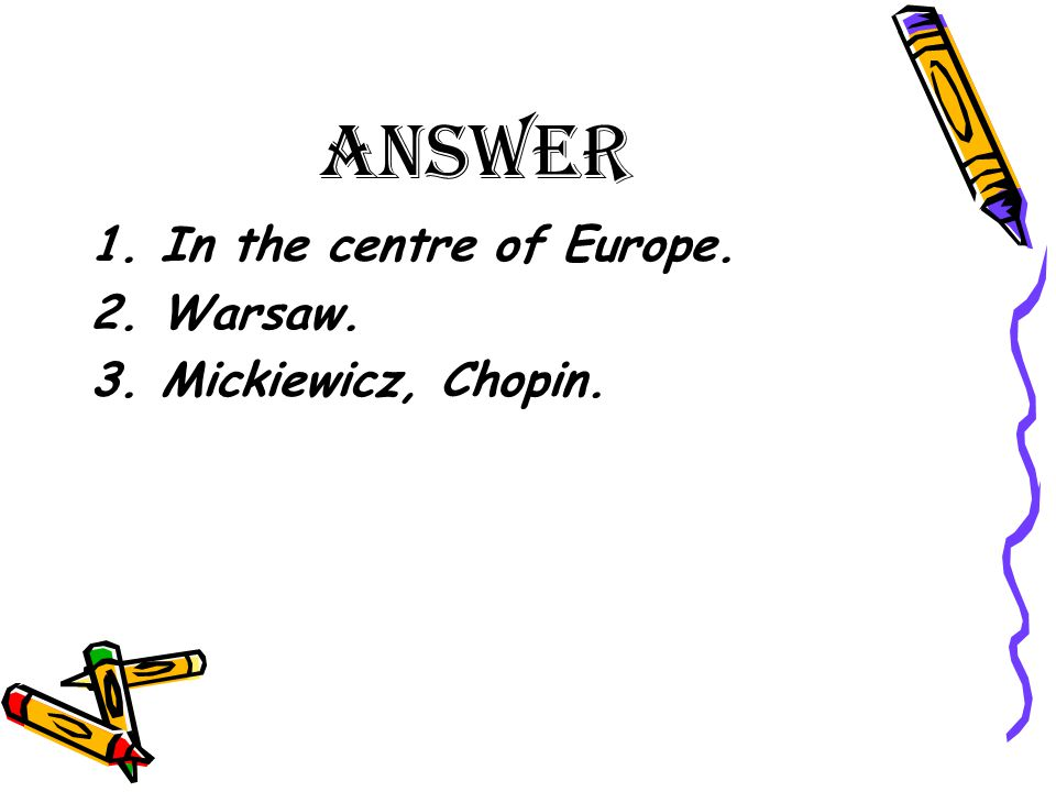 ANSWER 1.In the centre of Europe. 2.Warsaw. 3.Mickiewicz, Chopin.
