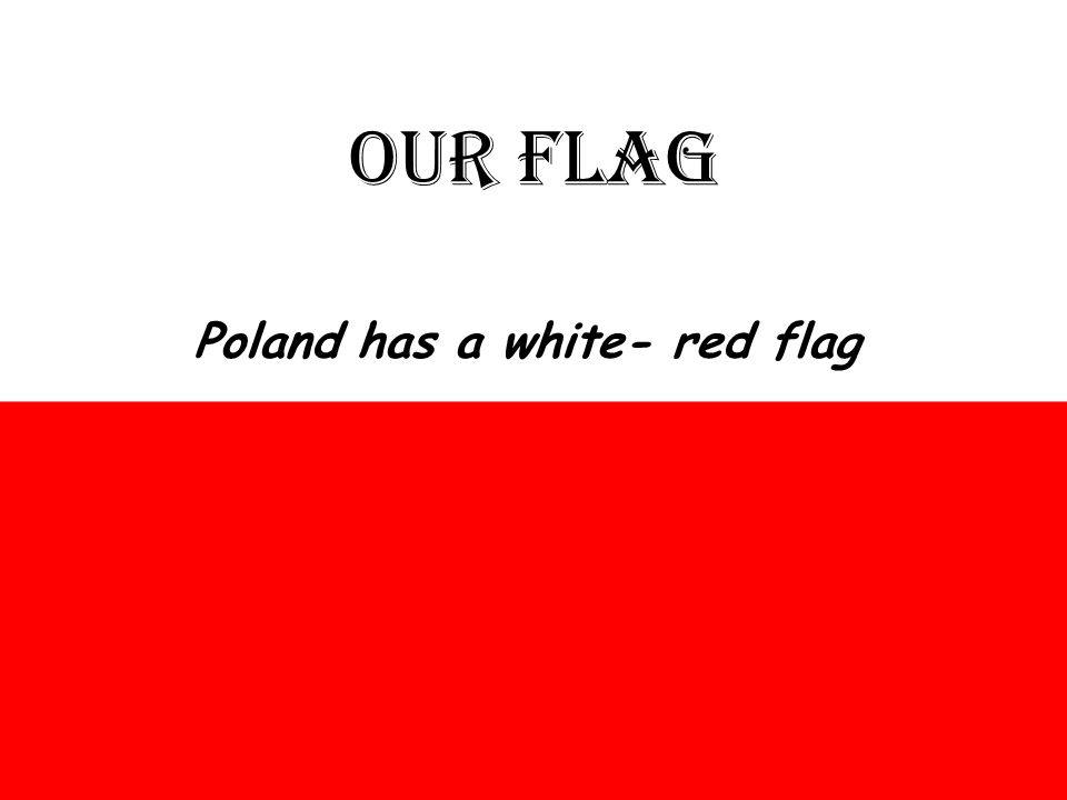 OUR FLAG Poland has a white- red flag