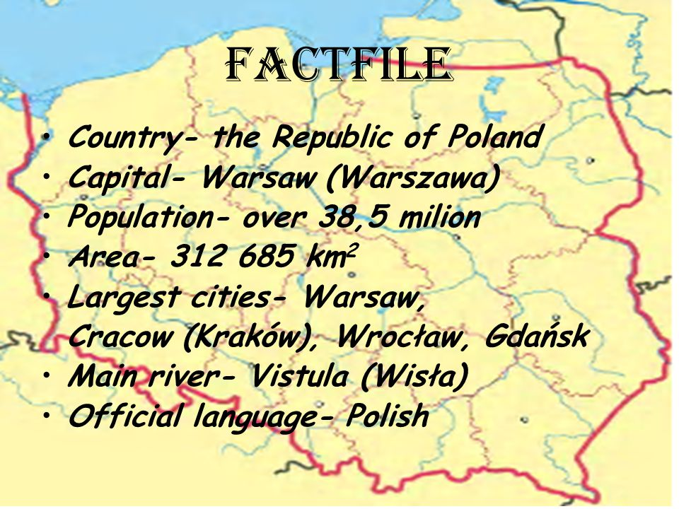 FACTFILE Country- the Republic of Poland Capital- Warsaw (Warszawa) Population- over 38,5 milion Area- 312 685 km 2 Largest cities- Warsaw, Cracow (Kraków), Wrocław, Gdańsk Main river- Vistula (Wisła) Official language- Polish