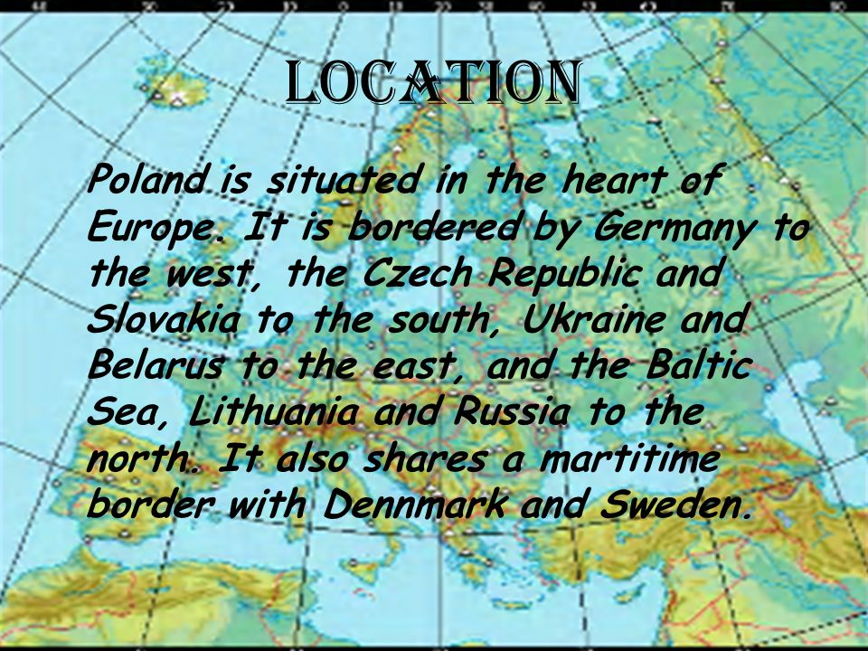 LOCATION Poland is situated in the heart of Europe. It is bordered by Germany to the west, the Czech Republic and Slovakia to the south, Ukraine and B