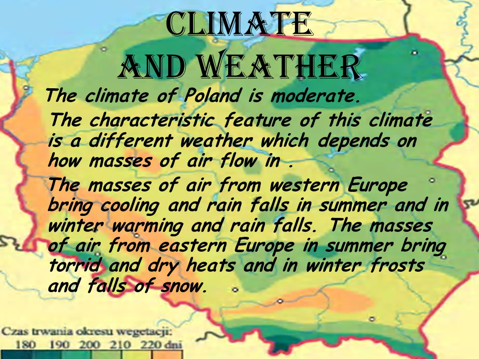 CLIMATE AND WEATHER The climate of Poland is moderate.