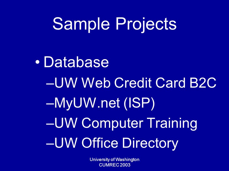 University of Washington CUMREC 2003 Sample Projects Database –UW Web Credit Card B2C –MyUW.net (ISP) –UW Computer Training –UW Office Directory