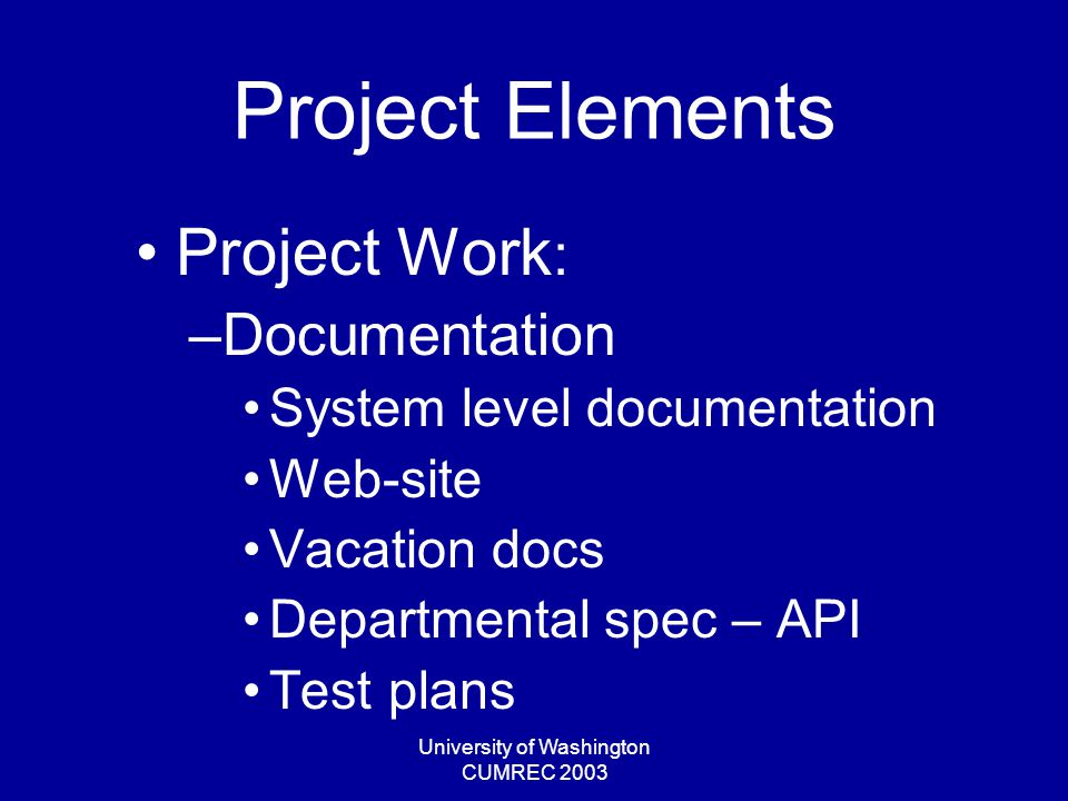 University of Washington CUMREC 2003 Project Elements Project Work : –Documentation System level documentation Web-site Vacation docs Departmental spec – API Test plans
