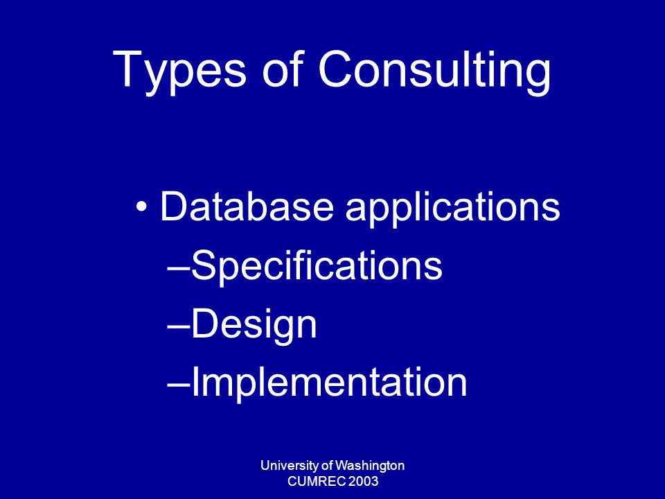 University of Washington CUMREC 2003 Types of Consulting Web-page design & implementation Web-site usability testing RFP preparation Software acquisition