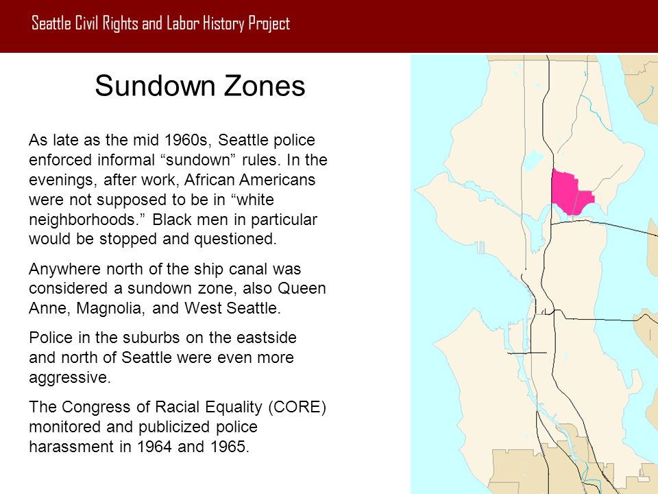 "Sundown Zones As late as the mid 1960s, Seattle police enforced informal ""sundown"" rules. In the evenings, after work, African Americans were not supp"