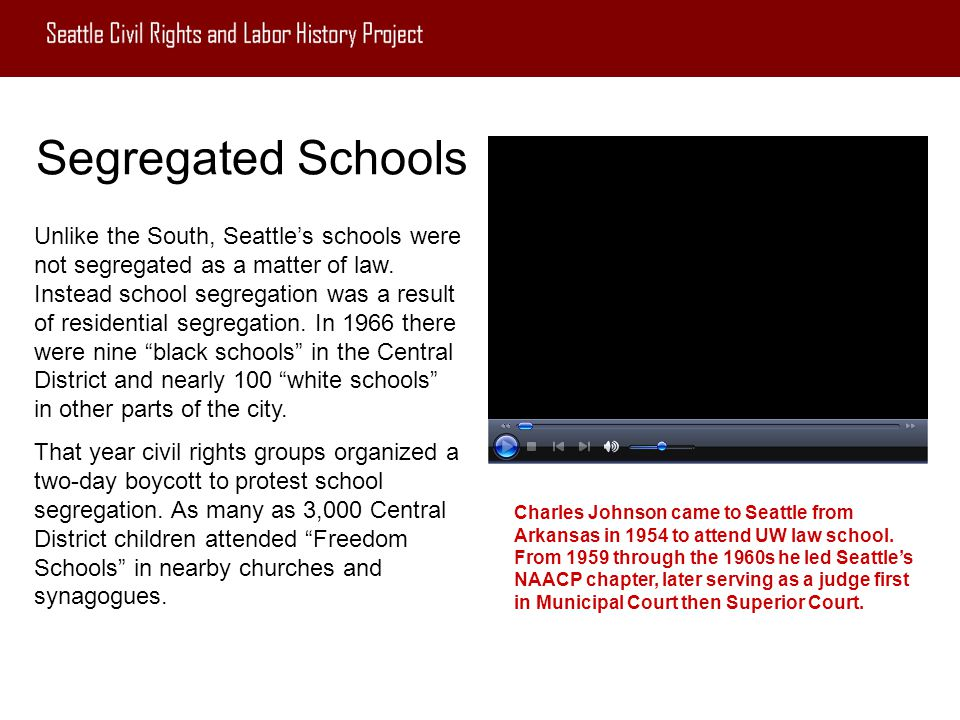 Segregated Schools Unlike the South, Seattle's schools were not segregated as a matter of law. Instead school segregation was a result of residential