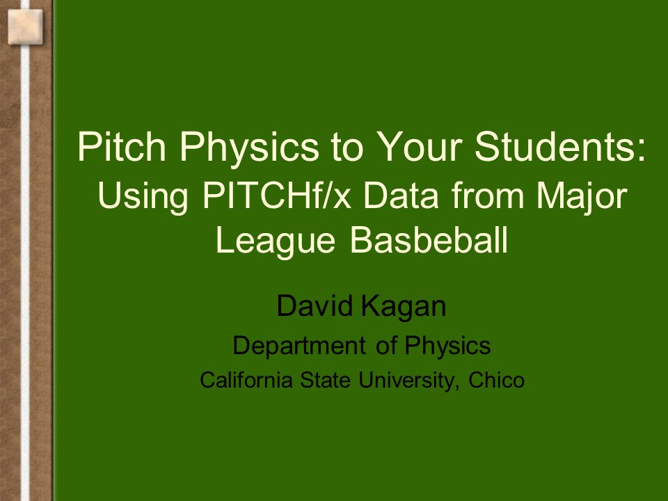 Pitch Physics to Your Students: Using PITCHf/x Data from Major League Basbeball David Kagan Department of Physics California State University, Chico