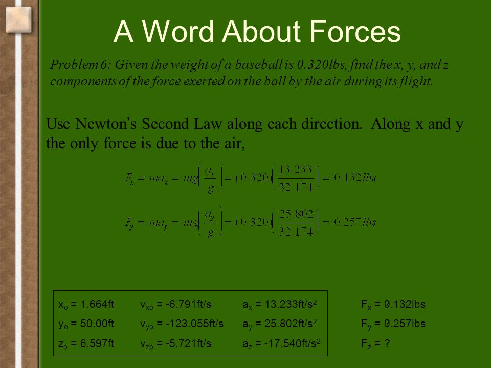A Word About Forces x o = 1.664ft y o = 50.00ft z o = 6.597ft v xo = -6.791ft/s v yo = -123.055ft/s v zo = -5.721ft/s a x = 13.233ft/s 2 a y = 25.802ft/s 2 a z = -17.540ft/s 2 Problem 6: Given the weight of a baseball is 0.320lbs, find the x, y, and z components of the force exerted on the ball by the air during its flight.