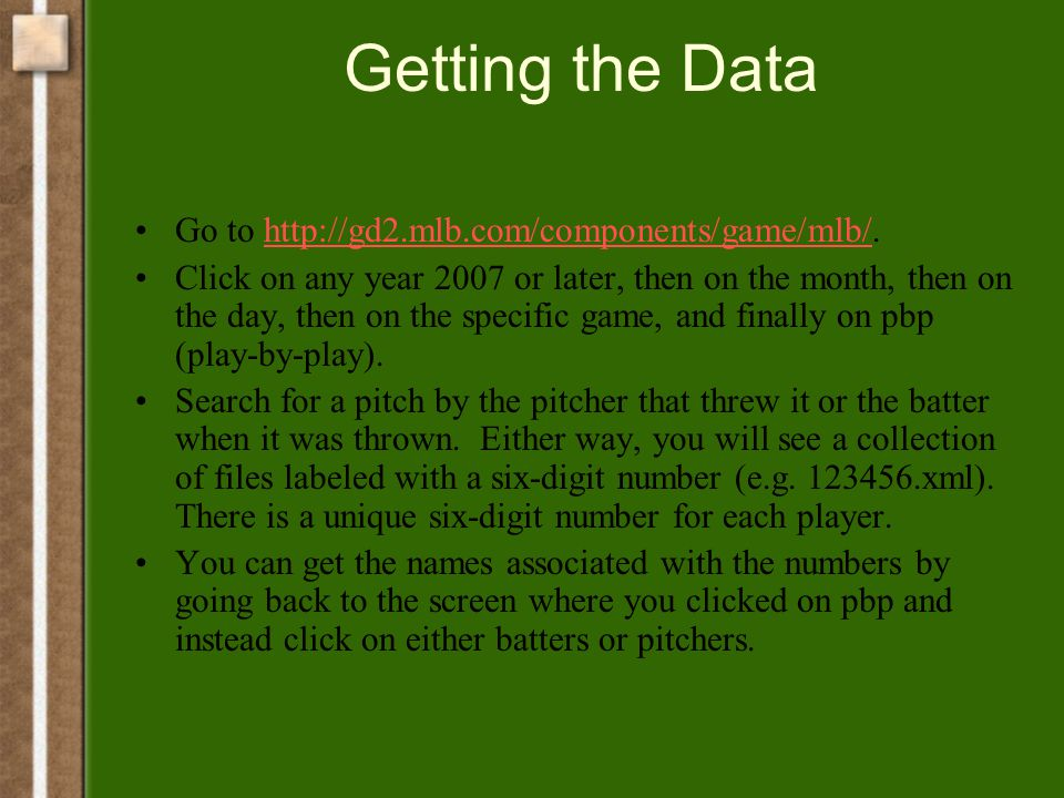 Getting the Data Go to http://gd2.mlb.com/components/game/mlb/.http://gd2.mlb.com/components/game/mlb/ Click on any year 2007 or later, then on the month, then on the day, then on the specific game, and finally on pbp (play-by-play).