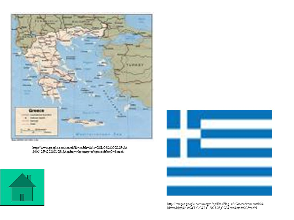 http://images.google.com/images q=The+Flag+of+Greece&svnum=10& hl=en&lr=&rls=GGLG,GGLG:2005-25,GGLG:en&start=20&sa=N http://www.google.com/search hl=en&lr=&rls=GGLG%2CGGLG%3A 2005-25%2CGGLG%3Aen&q=+the+map+of+greece&btnG=Search