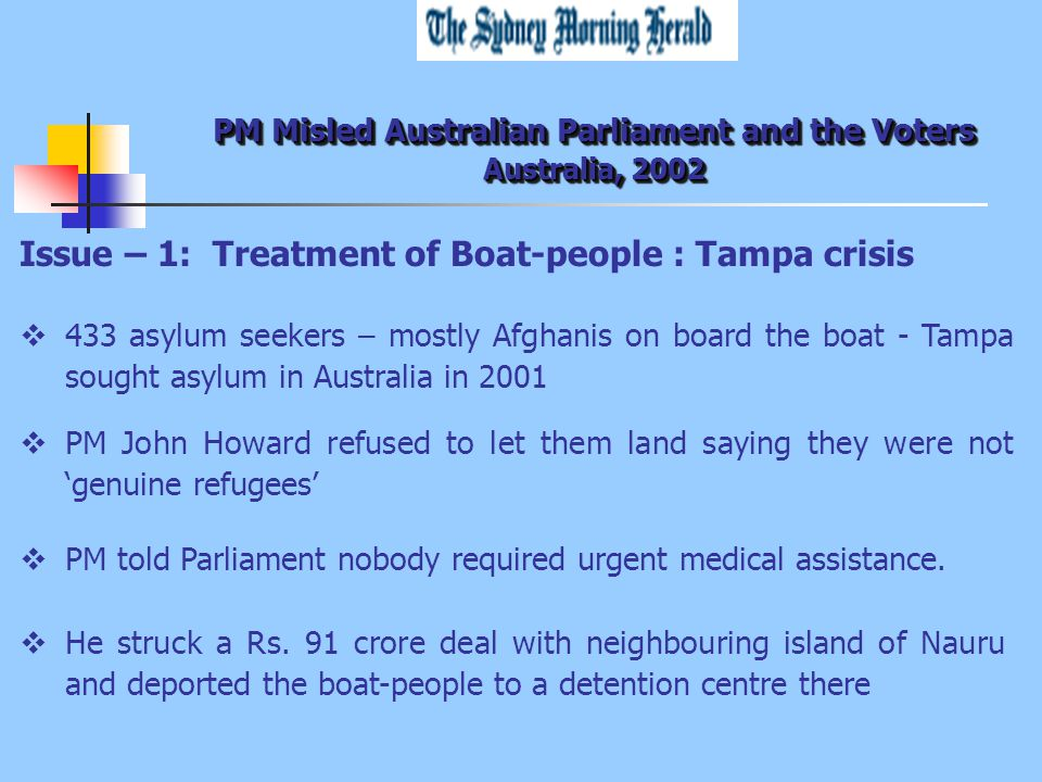 PM Misled Australian Parliament and the Voters Australia, 2002 Issue – 1: Treatment of Boat-people : Tampa crisis  433 asylum seekers – mostly Afghanis on board the boat - Tampa sought asylum in Australia in 2001  PM John Howard refused to let them land saying they were not 'genuine refugees'  PM told Parliament nobody required urgent medical assistance.
