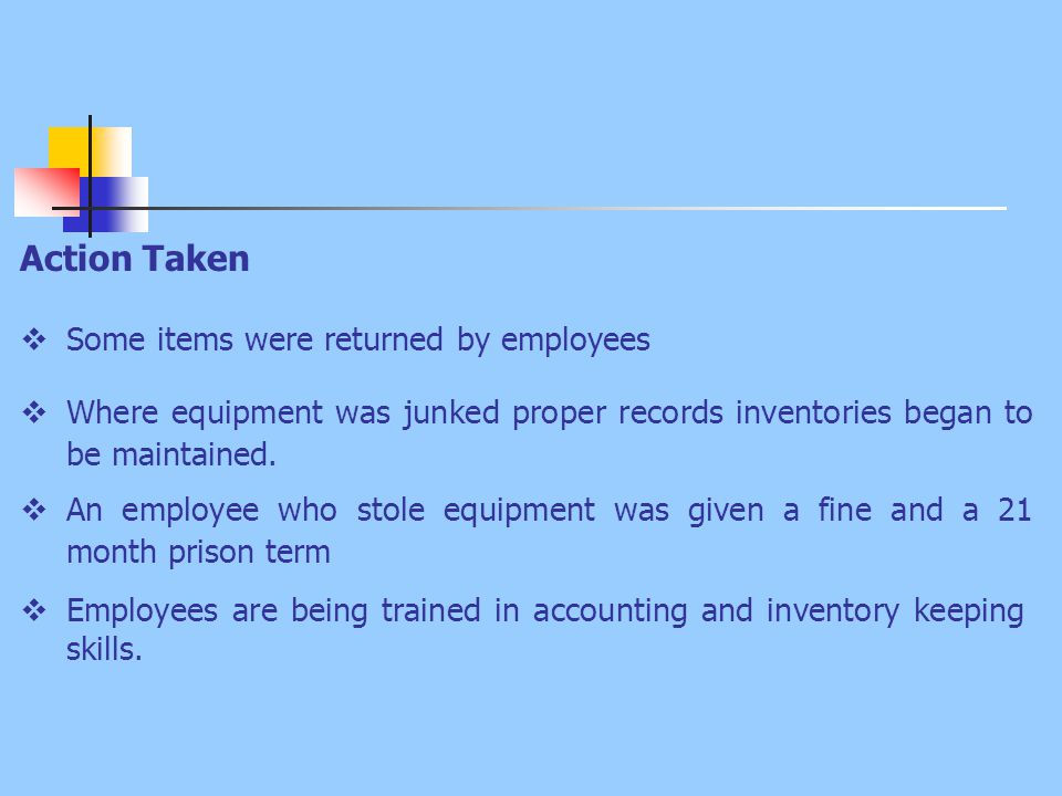 Action Taken  Some items were returned by employees  Where equipment was junked proper records inventories began to be maintained.