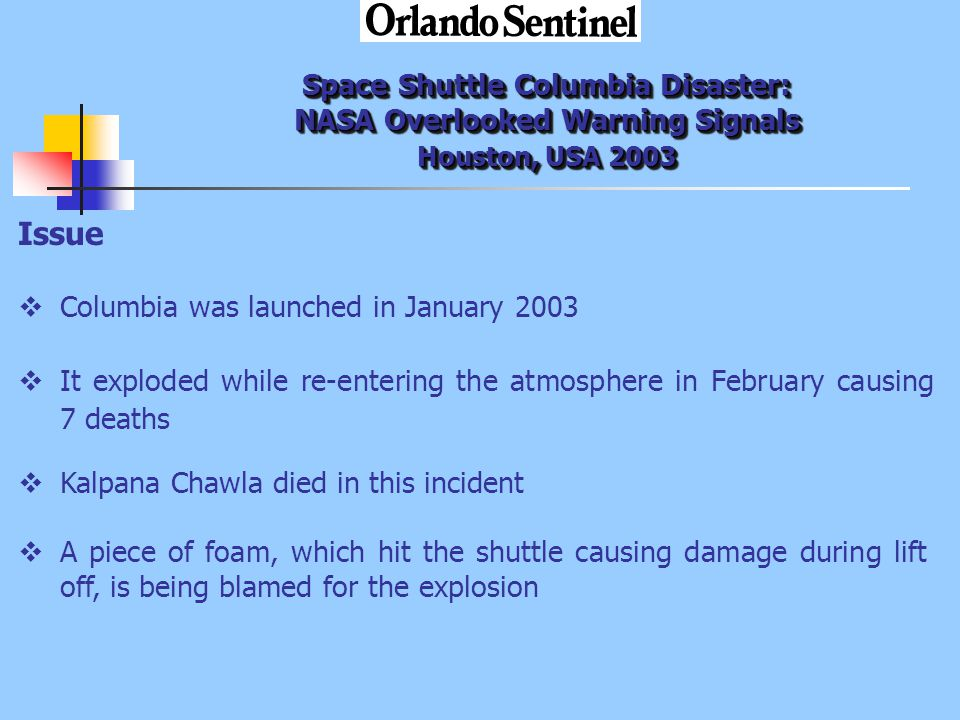 Space Shuttle Columbia Disaster: NASA Overlooked Warning Signals Houston, USA 2003 Issue  Columbia was launched in January 2003  It exploded while re-entering the atmosphere in February causing 7 deaths  Kalpana Chawla died in this incident  A piece of foam, which hit the shuttle causing damage during lift off, is being blamed for the explosion