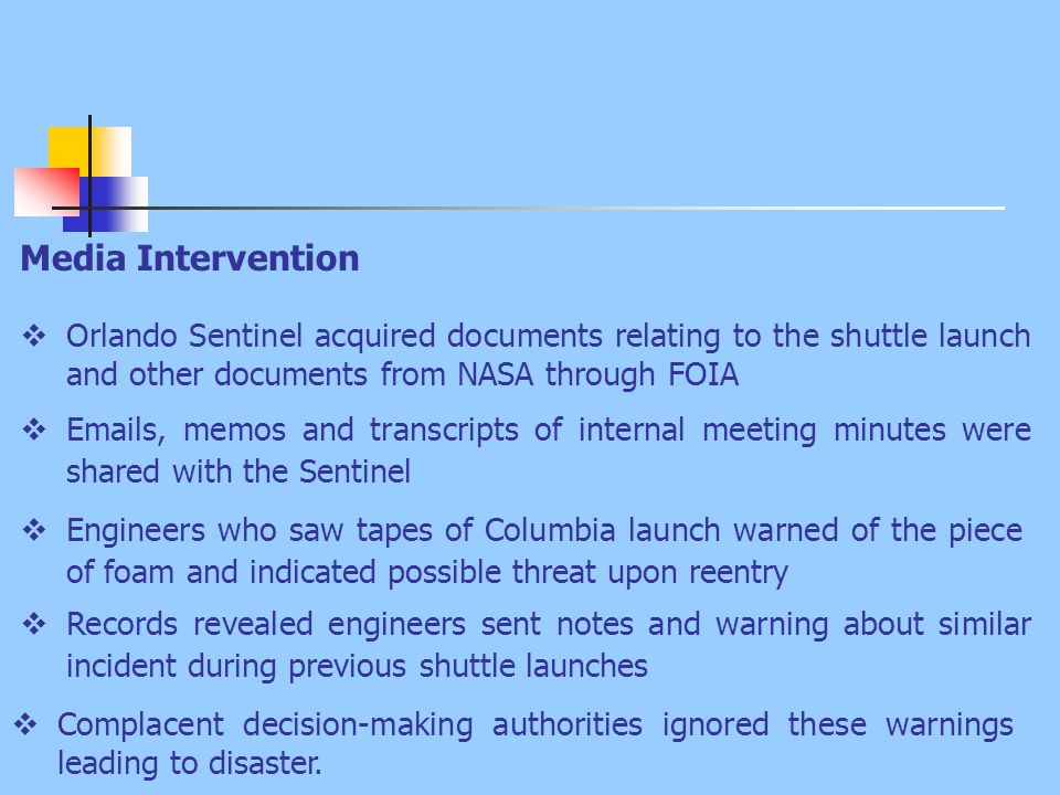 Media Intervention  Orlando Sentinel acquired documents relating to the shuttle launch and other documents from NASA through FOIA  Emails, memos and transcripts of internal meeting minutes were shared with the Sentinel  Engineers who saw tapes of Columbia launch warned of the piece of foam and indicated possible threat upon reentry  Complacent decision-making authorities ignored these warnings leading to disaster.